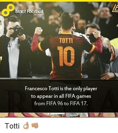 Francesco Totti: 8fact Footbal  TOTTI  Francesco Totti is the only player  to appear in all FlFA games  from FIFA 96 to FIFA 17. Totti 👌🏽👊🏽