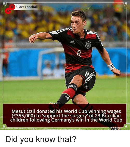 mesut ozil: 8Fact Football  0  Mesut Ozil donated his World Cup winning wages  E355,000) to 'support the surgery' of 23 Brazilían  children following Germany's win in the World Cup Did you know that?