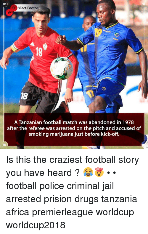 Worldcup: 8Fact Football  18  18  A Tanzanian football match was abandoned in 1978  after the referee was arrested on the pitch and accused of  smoking marijuana just before kick-off. Is this the craziest football story you have heard ? 😂🤯 • • football police criminal jail arrested prision drugs tanzania africa premierleague worldcup worldcup2018