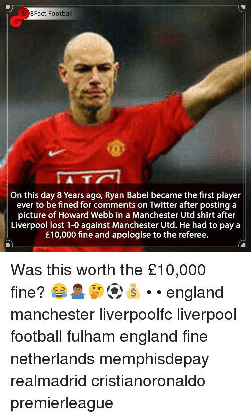 referee: 8Fact Football  5  On this day 8 Years ago, Ryan Babel became the first player  ever to be fined for comments on Twitter after posting a  picture of Howard Webb in a Manchester Utd shirt after  Liverpool lost 1-0 against Manchester Utd. He had to pay a  £10,000 fine and apologise to the referee. Was this worth the £10,000 fine? 😂🤷🏾‍♂️🤔⚽️💰 • • england manchester liverpoolfc liverpool football fulham england fine netherlands memphisdepay realmadrid cristianoronaldo premierleague