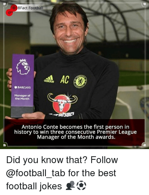 Antonio Conte: 8Fact Football  AC  BARCLAYS  Manager of  the Month  Antonio Conte becomes the first person in  history to win three consecutive Premier League  Manager of the Month awards. Did you know that? Follow @football_tab for the best football jokes 👥⚽️