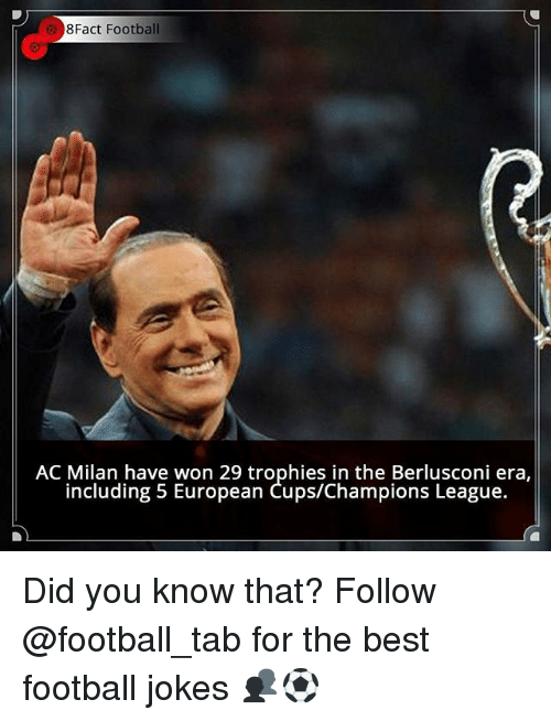 Football, Memes, and Best: 8Fact Football  AC Milan have won 29 trophies in the Berlusconi era  including 5 European Cups/Champions League. Did you know that? Follow @football_tab for the best football jokes 👥⚽️