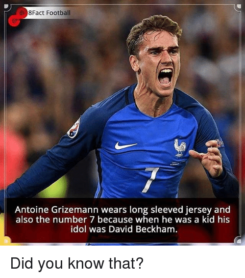 David Beckham, Football, and Memes: 8Fact Football  Antoine Grizemann wears long sleeved jersey and  also the number 7 because when he was a kid his  idol was David Beckham Did you know that?
