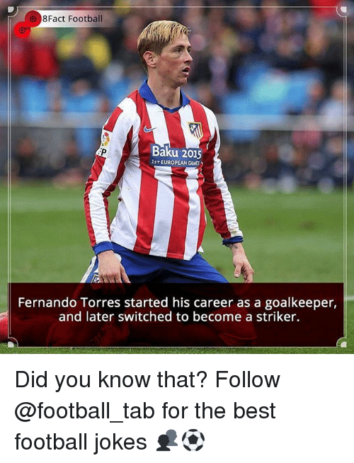Football, Memes, and Best: 8Fact Football  Baku 2015  IST EUROPEAN GAMES  Fernando Torres started his career as a goalkeeper,  and later switched to become a striker. Did you know that? Follow @football_tab for the best football jokes 👥⚽️