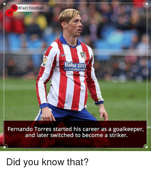 torr: 8Fact Football  Baku 2015  lsT EUROPEAN GAMES  Fernando Torres started his career as a goalkeeper,  and later switched to become a striker. Did you know that?