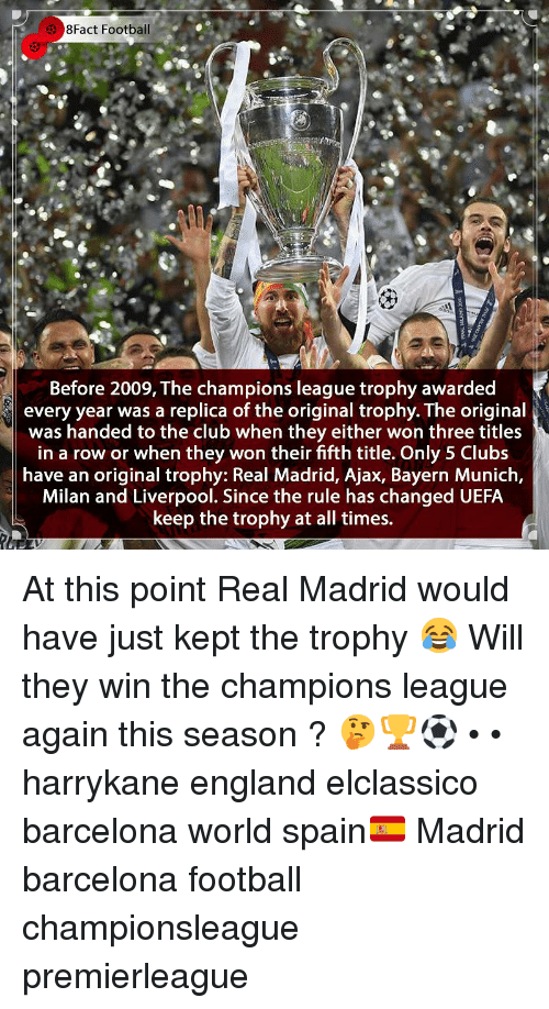 8Fact: 8Fact Football  Before 2009, The champions league trophy awarded  every year was a replica of the original trophy. The original  was handed to the club when they either won three titles  in a row or when they won their fifth title. Only 5 Clubs  have an original trophy: Real Madrid, Ajax, Bayern Munich,  Milan and Liverpool. Since the rule has changed UEFA  keep the trophy at all times. At this point Real Madrid would have just kept the trophy 😂 Will they win the champions league again this season ? 🤔🏆⚽️ • • harrykane england elclassico barcelona world spain🇪🇸 Madrid barcelona football championsleague premierleague