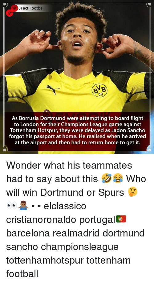 Delayed: 8Fact Football  BVB  09  As Borrusia Dortmund were attempting to board flight  to London for their Champions League game against  Tottenham Hotspur, they were delayed as Jadon Sancho  forgot his passport at home. He realised when he arrived  at the airport and then had to return home to get it. Wonder what his teammates had to say about this 🤣😂 Who will win Dortmund or Spurs 🤔👀🤷🏾♂️ • • elclassico cristianoronaldo portugal🇵🇹 barcelona realmadrid dortmund sancho championsleague tottenhamhotspur tottenham football