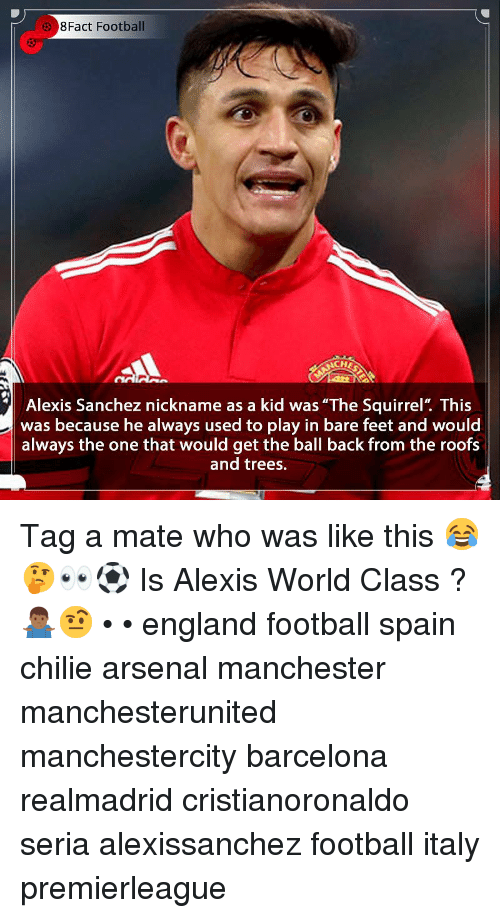 """Alexis Sanchez: 8Fact Football  CH  Alexis Sanchez nickname as a kid was """"The Squirrel"""". This  was because he always used to play in bare feet and would  always the one that would get the ball back from the roofs  and trees. Tag a mate who was like this 😂🤔👀⚽️ Is Alexis World Class ? 🤷🏾♂️🤨 • • england football spain chilie arsenal manchester manchesterunited manchestercity barcelona realmadrid cristianoronaldo seria alexissanchez football italy premierleague"""