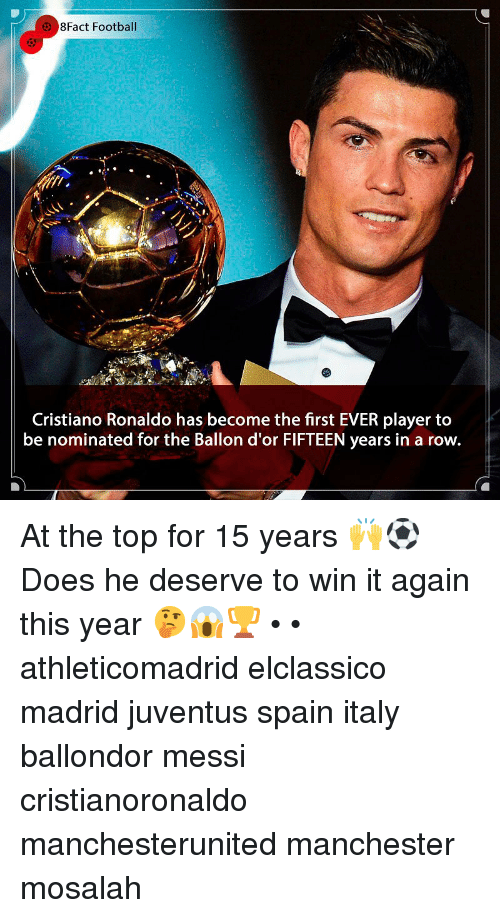 8Fact: 8Fact Football  Cristiano Ronaldo has become the first EVER player to  be nominated for the Ballon d'or FIFTEEN years in a row. At the top for 15 years 🙌⚽️ Does he deserve to win it again this year 🤔😱🏆 • • athleticomadrid elclassico madrid juventus spain italy ballondor messi cristianoronaldo manchesterunited manchester mosalah