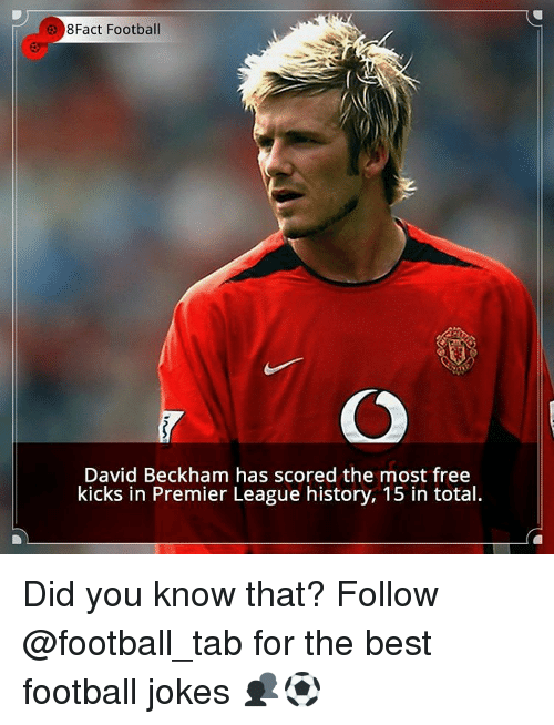 David Beckham, Memes, and Premier League: 8Fact Football  David Beckham has scored the most free  kicks in Premier League history, 15 in total. Did you know that? Follow @football_tab for the best football jokes 👥⚽️