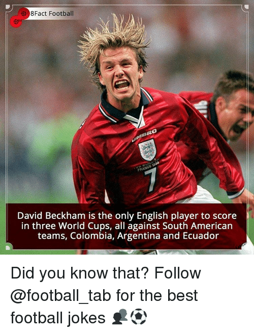 David Beckham, Memes, and World Cup: 8Fact Football  David Beckham is the only English player to score  in three World Cups, all against South American  teams, Colombia, Argentina and Ecuador Did you know that? Follow @football_tab for the best football jokes 👥⚽️