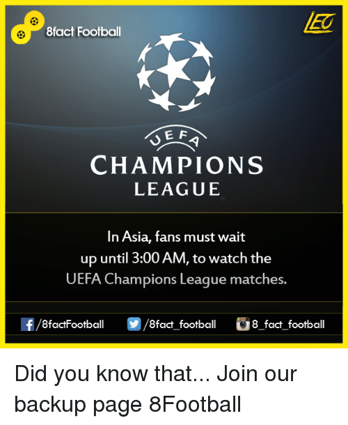 Memes, Champions League, and Match: 8fact Football  E F  CHAMPIONS  LEAGUE  In Asia, fans must wait  up until 3:00 AM, to watch the  UEFA Champions League matches.  OO  8fact football 8 fact football Did you know that...  Join our backup page 8Football