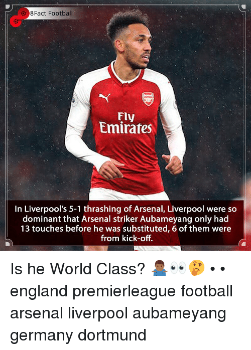 8Fact: 8Fact Football  Fly  Emirates  In Liverpool's 5-1 thrashing of Arsenal, Liverpool were so  dominant that Arsenal striker Aubameyang only had  13 touches before he was substituted, 6 of them were  from kick-off. Is he World Class? 🤷🏾‍♂️👀🤔 • • england premierleague football arsenal liverpool aubameyang germany dortmund
