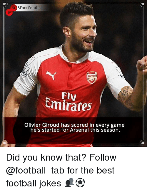 Memes, 🤖, and Giroud: 8Fact Football  Fly  Emirates  Olivier Giroud has scored in every game  he's started for Arsenal this season. Did you know that? Follow @football_tab for the best football jokes 👥⚽️