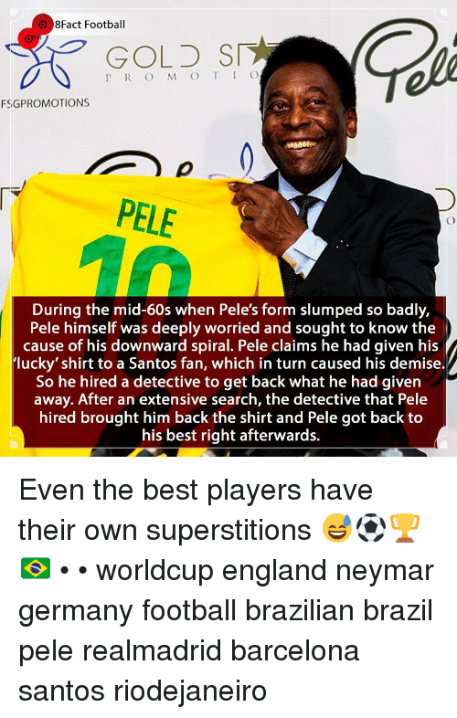 spiral: 8Fact Football  GOLD SI  P R O M O T IO  FSGPROMOTIONS  PELE  During the mid-60s when Pele's form slumped so badly,  Pele himself was deeply worried and sought to know the  cause of his downward spiral. Pele claims he had given his  lucky' shirt to a Santos fan, which in turn caused his demise.  So he hired a detective to get back what he had given  away. After an extensive search, the detective that Pele  hired brought him back the shirt and Pele got back to  his best right afterwards. Even the best players have their own superstitions 😅⚽️🏆🇧🇷 • • worldcup england neymar germany football brazilian brazil pele realmadrid barcelona santos riodejaneiro