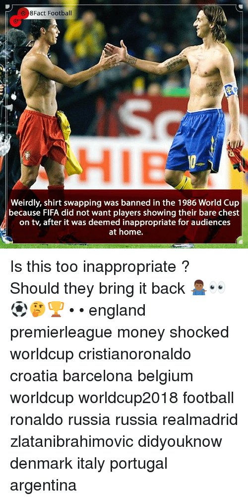 Worldcup: 8Fact Football  HIE  Weirdly, shirt swapping was banned in the 1986 World Cup  because FlFA did not want players showing their bare chest  on tv, after it was deemed inappropriate for audiences  at home. Is this too inappropriate ? Should they bring it back 🤷🏾♂️👀⚽️🤔🏆 • • england premierleague money shocked worldcup cristianoronaldo croatia barcelona belgium worldcup worldcup2018 football ronaldo russia russia realmadrid zlatanibrahimovic didyouknow denmark italy portugal argentina