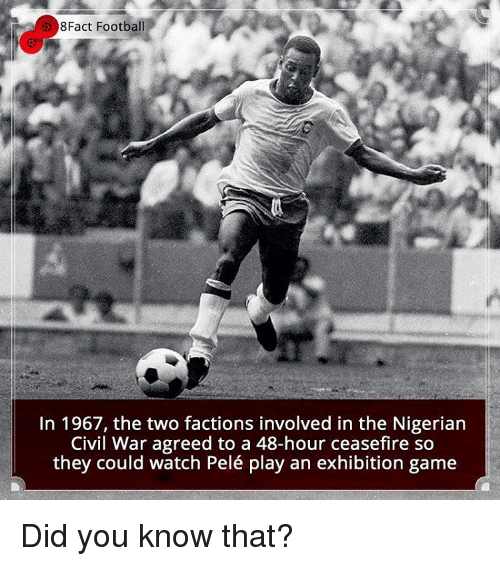 Memes, Civil War, and 🤖: 8Fact Football  In 1967, the two factions involved in the Nigerian  Civil War agreed to a 48-hour ceasefire so  they could watch Pelé play an exhibition game Did you know that?