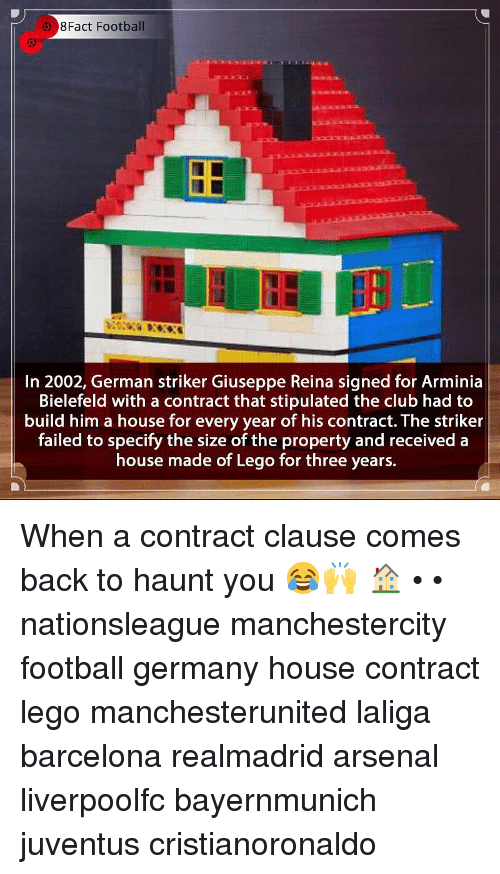 Laliga: 8Fact Football  In 2002, German striker Giuseppe Reina signed for Arminia  Bielefeld with a contract that stipulated the club had to  build him a house for every year of his contract. The striker  failed to specify the size of the property and received a  house made of Lego for three years. When a contract clause comes back to haunt you 😂🙌 🏠 • • nationsleague manchestercity football germany house contract lego manchesterunited laliga barcelona realmadrid arsenal liverpoolfc bayernmunich juventus cristianoronaldo
