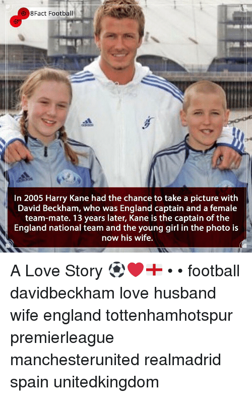 Love Husband: 8Fact Football  In 2005 Harry Kane had the chance to take a picture with  David Beckham, who was England captain and a female  team-mate. 13 years later, Kane is the captain of the  England national team and the young girl in the photo is  now his wife, A Love Story ⚽️❤️🏴 • • football davidbeckham love husband wife england tottenhamhotspur premierleague manchesterunited realmadrid spain unitedkingdom