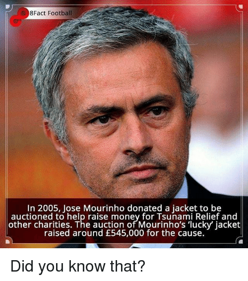Football, Memes, and Money: 8Fact Football  In 2005, Jose Mourinho donated a jacket to be  auctioned to help raise money for Tsunami Relief and  other charities. The auction of Mourinho's 'lucky' jacket  raised around £545,000 for the cause. Did you know that?