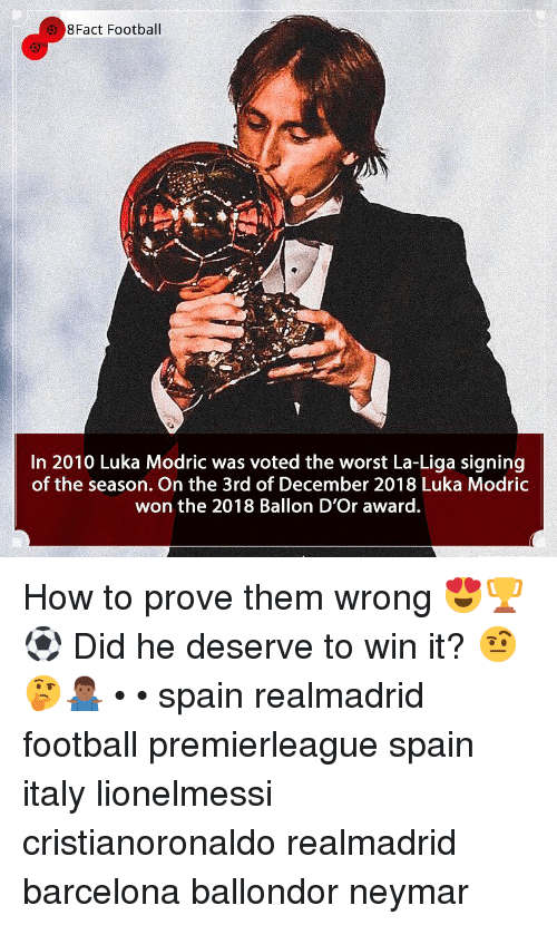 8Fact: 8Fact Football  In 2010 Luka Modric was voted the worst La-Liga signing  of the season. On the 3rd of December 2018 Luka Modric  won the 2018 Ballon D'Or award. How to prove them wrong 😍🏆⚽️ Did he deserve to win it? 🤨🤔🤷🏾‍♂️ • • spain realmadrid football premierleague spain italy lionelmessi cristianoronaldo realmadrid barcelona ballondor neymar