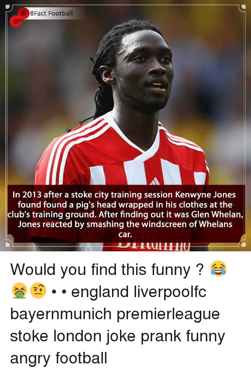 smashing: 8Fact Football  In 2013 after a stoke city training session Kenwyne Jones  found found a pig's head wrapped in his clothes at the  club's training ground. After finding out it was Glen Whelan,  Jones reacted by smashing the windscreen of Whelans  car. Would you find this funny ? 😂🤮🤨 • • england liverpoolfc bayernmunich premierleague stoke london joke prank funny angry football