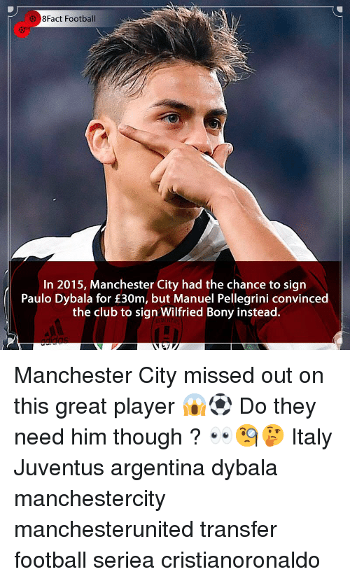 Club, Football, and Memes: 8Fact Football  In 2015, Manchester City had the chance to sigrn  Paulo Dybala for £30m, but Manuel Pellegrini convinced  the club to sign Wilfried Bony instead. Manchester City missed out on this great player 😱⚽️ Do they need him though ? 👀🧐🤔 Italy Juventus argentina dybala manchestercity manchesterunited transfer football seriea cristianoronaldo