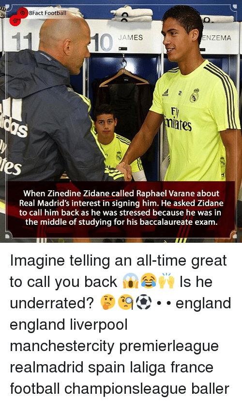 8Fact: 8Fact Football  JAMES  ENZEMA  miates  tes  When Zinedine Zidane called Raphael Varane about  Real Madrid's interest in signing him. He asked Zidane  to call him back as he was stressed because he was in  the middle of studying for his baccalaureate exam. Imagine telling an all-time great to call you back 😱😂🙌 Is he underrated? 🤔🧐⚽️ • • england england liverpool manchestercity premierleague realmadrid spain laliga france football championsleague baller
