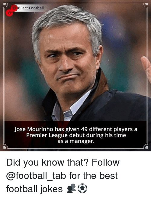 Memes, 🤖, and League: 8Fact Football  Jose Mourinho has given 49 different players a  Premier League debut during his time  as a manager. Did you know that? Follow @football_tab for the best football jokes 👥⚽️