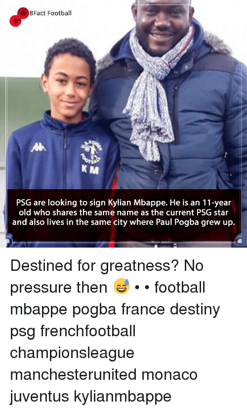 8Fact: 8Fact Football  K M  PSG are looking to sign Kylian Mbappe. He is an 11-year  old who shares the same name as the current PSG star  and also lives in the same city where Paul Pogba grew up. Destined for greatness? No pressure then 😅 • • football mbappe pogba france destiny psg frenchfootball championsleague manchesterunited monaco juventus kylianmbappe