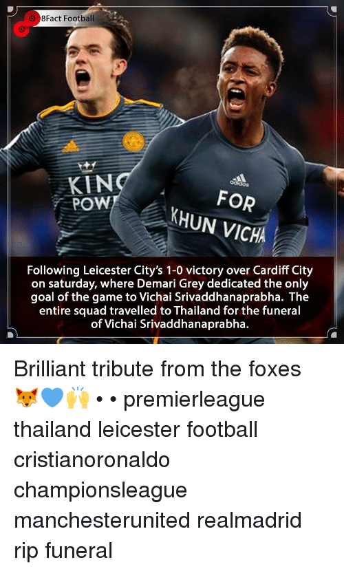cardiff: 8Fact Football  KIN  POW  FOR  KHUN VICHA  Following Leicester City's 1-0 victory over Cardiff City  on saturday, where Demari Grey dedicated the only  goal of the game to Vichai Srivaddhanaprabha. The  entire squad travelled to Thailand for the funeral  of Vichai Srivaddhanaprabha. Brilliant tribute from the foxes 🦊💙🙌 • • premierleague thailand leicester football cristianoronaldo championsleague manchesterunited realmadrid rip funeral