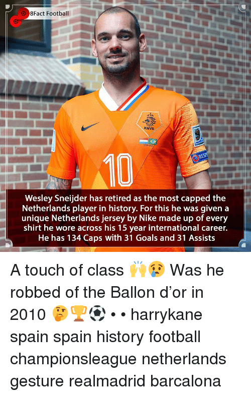 8Fact: 8Fact Football  KNVB  2 HY221  10  Wesley Sneijder has retired as the most capped the  Netherlands player in history. For this he was given a  unique Netherlands jersey by Nike made up of every  shirt he wore across his 15 year international career.  He has 134 Caps with 31 Goals and 31 Assists A touch of class 🙌😢 Was he robbed of the Ballon d'or in 2010 🤔🏆⚽️ • • harrykane spain spain history football championsleague netherlands gesture realmadrid barcalona