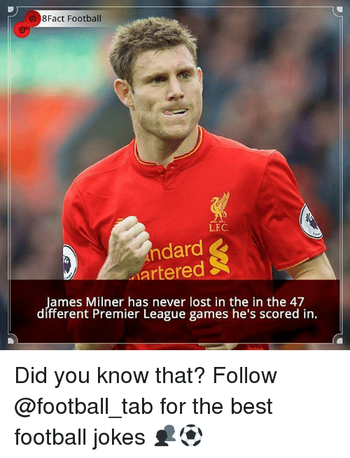 Memes, 🤖, and The Best: 8Fact Football  LEC.  ndard  SR  artered  James Milner has never lost in the in the 47  different Premier League games he's scored in. Did you know that? Follow @football_tab for the best football jokes 👥⚽️