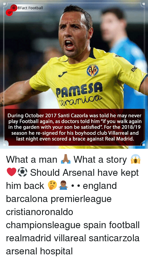 "8Fact: 8Fact Football  PAMESA  During October 2017 Santi Cazorla was told he may never  play Football again, as doctors told him ""if you walk again  in the garden with your son be satisfied"". For the 2018/19  season he re-signed for his boyhood club Villarreal and  last night even scored a brace against Real Madrid. What a man 🙏🏾 What a story 😱❤️⚽️ Should Arsenal have kept him back 🤔🤷🏾‍♂️ • • england barcalona premierleague cristianoronaldo championsleague spain football realmadrid villareal santicarzola arsenal hospital"