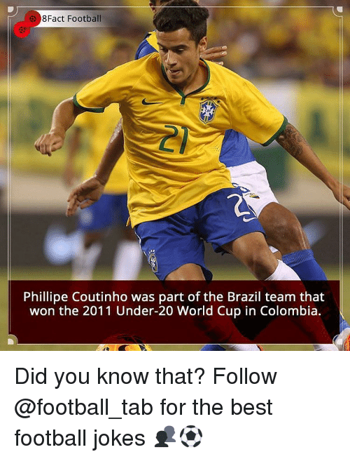 Memes, World Cup, and Brazil: 8Fact Football  Phillipe Coutinho was part of the Brazil team that  won the 2011 Under-20 World Cup in Colombia. Did you know that? Follow @football_tab for the best football jokes 👥⚽️