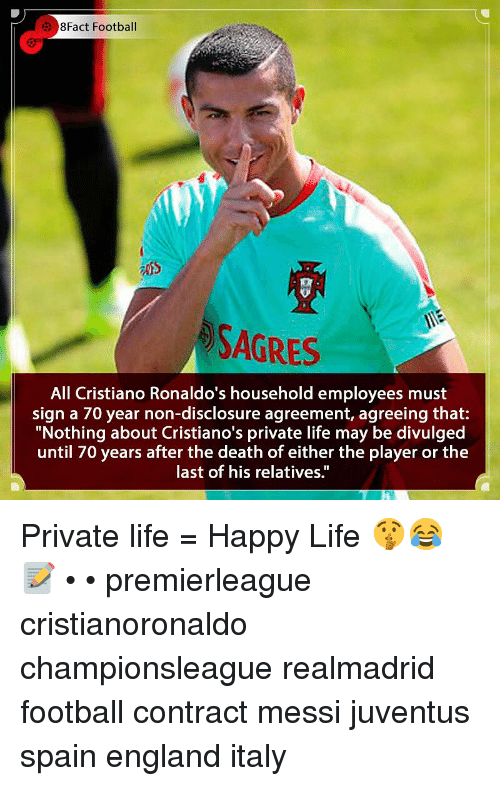 "disclosure: 8Fact Football  SAGRES  All Cristiano Ronaldo's household employees must  sign a 70 year non-disclosure agreement, agreeing that:  ""Nothing about Cristiano's private life may be divulged  until 70 years after the death of either the player or the  last of his relatives."" Private life = Happy Life 🤫😂📝 • • premierleague cristianoronaldo championsleague realmadrid football contract messi juventus spain england italy"