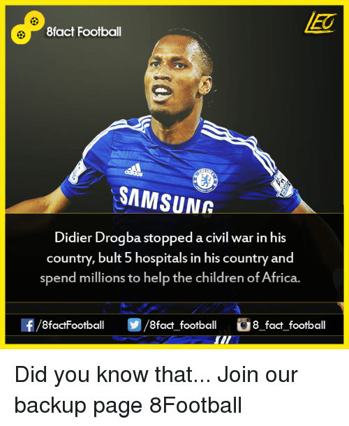 Africa, Children, and Facts: 8fact Football  SAMSUNR  Didier Drogba stopped a civil war in his  country, bult 5 hospitals in his country and  spend millions to help the children of Africa.  8factFootball  8fact football  8 fact football Did you know that...  Join our backup page 8Football