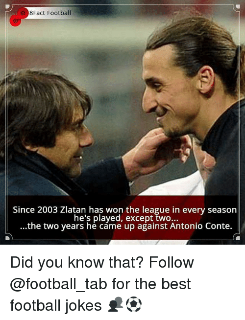 Football, Memes, and Best: 8Fact Football  Since 2003 Zlatan has won the league in every season  he's played, except two...  ...the two years he came up against Antonio Conte. Did you know that? Follow @football_tab for the best football jokes 👥⚽️