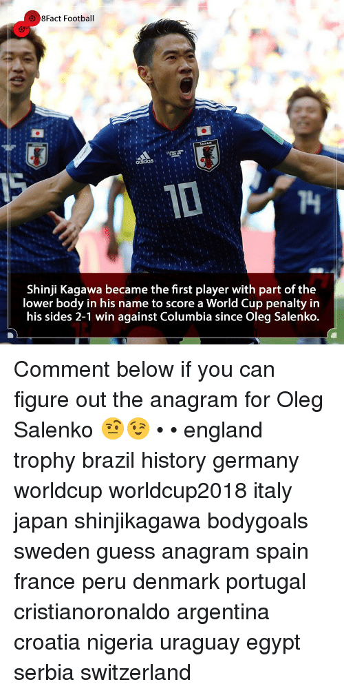 shinji: 8Fact Football  T4  Shinji Kagawa became the first player with part of the  lower body in his name to score a World Cup penalty in  his sides 2-1 win against Columbia since Oleg Salenko. Comment below if you can figure out the anagram for Oleg Salenko 🤨😉 • • england trophy brazil history germany worldcup worldcup2018 italy japan shinjikagawa bodygoals sweden guess anagram spain france peru denmark portugal cristianoronaldo argentina croatia nigeria uraguay egypt serbia switzerland