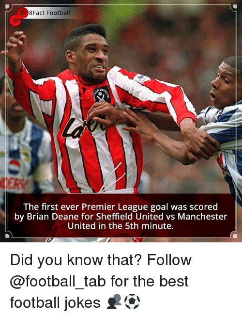 Memes, Premier League, and Manchester United: 8Fact Football  The first ever Premier League goal was scored  by Brian Deane for Sheffield United vs Manchester  United in the 5th minute. Did you know that? Follow @football_tab for the best football jokes 👥⚽️