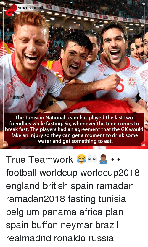teamwork: 8Fact  Football  The Tunisian National team has played the last two  friendlies while fasting. So, whenever the time comes to  break fast. The players had an agreement that the GK would  fake an injury so they can get a moment to drink some  water and get something to eat. True Teamwork 😂👀🤷🏾‍♂️ • • football worldcup worldcup2018 england british spain ramadan ramadan2018 fasting tunisia belgium panama africa plan spain buffon neymar brazil realmadrid ronaldo russia