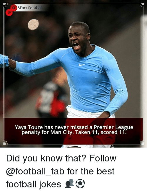 Football, Memes, and Premier League: 8Fact Football  Yaya Toure has never missed a Premier League  penalty for Man City. Taken 11, scored 11. Did you know that? Follow @football_tab for the best football jokes 👥⚽️