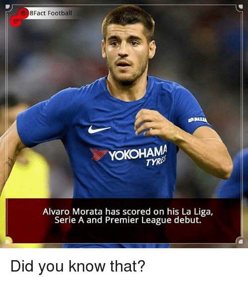 Football, Memes, and Premier League: 8Fact Football  YOKOHAMA  TYR  Alvaro Morata has scored on his La Liga,  Serie A and Premier League debut. Did you know that?