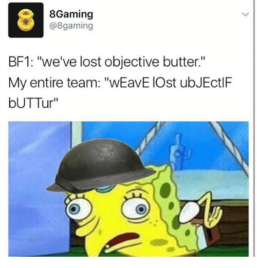 "Bf1: 8Gaming  @8 gaming  BF1: ""we've lost objective butter.""  My entire team: ""wEavE IOst ubJEctlF  bUTTur"""