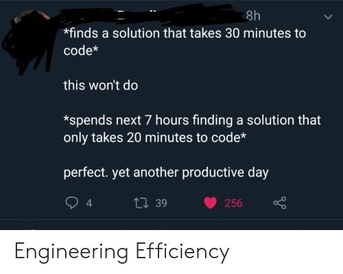 Yet Another: 8h  finds a solution that takes 30 minutes to  code*  this won't do  *spends next 7 hours finding a solution that  only takes 20 minutes to code*  perfect. yet another productive day  t39  4  256 Engineering Efficiency