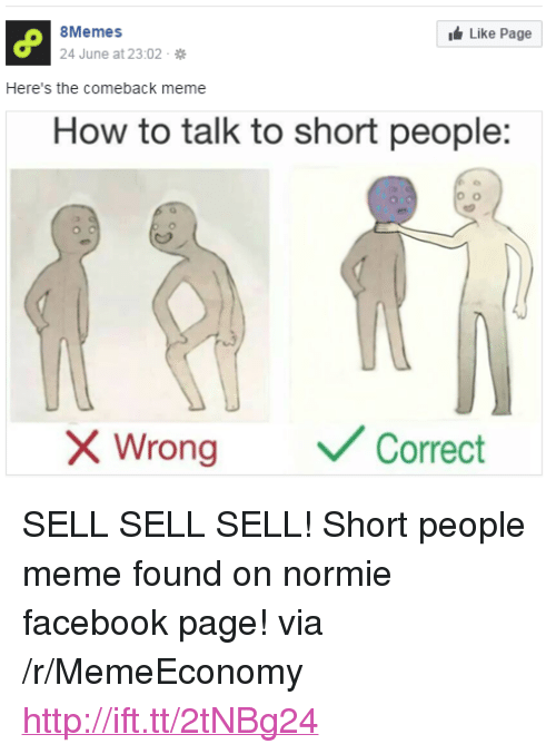"People Meme: 8Memes  Like Page  June at 23:02.  Here's the comeback meme  How to talk to short people:  Wrong  Correct <p>SELL SELL SELL! Short people meme found on normie facebook page! via /r/MemeEconomy <a href=""http://ift.tt/2tNBg24"">http://ift.tt/2tNBg24</a></p>"