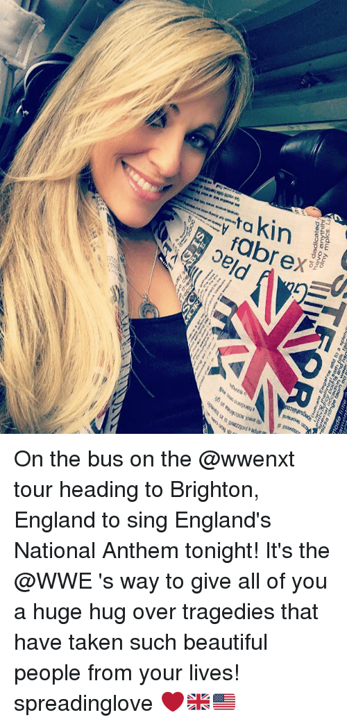 singe: 8pefuocate Eisgahce mode add to a futte  splehdi  of daducated  havo On the bus on the @wwenxt tour heading to Brighton, England to sing England's National Anthem tonight! It's the @WWE 's way to give all of you a huge hug over tragedies that have taken such beautiful people from your lives! spreadinglove ❤️🇬🇧🇺🇸