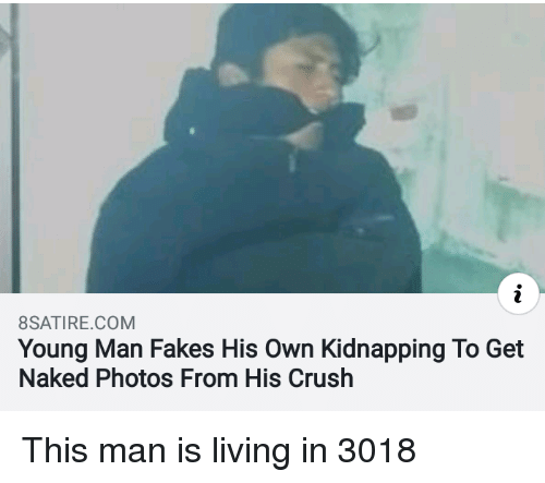 Crush, Naked, and Living: 8SATIRE.COM  Young Man Fakes His Own Kidnapping To Get  Naked Photos From His Crush This man is living in 3018