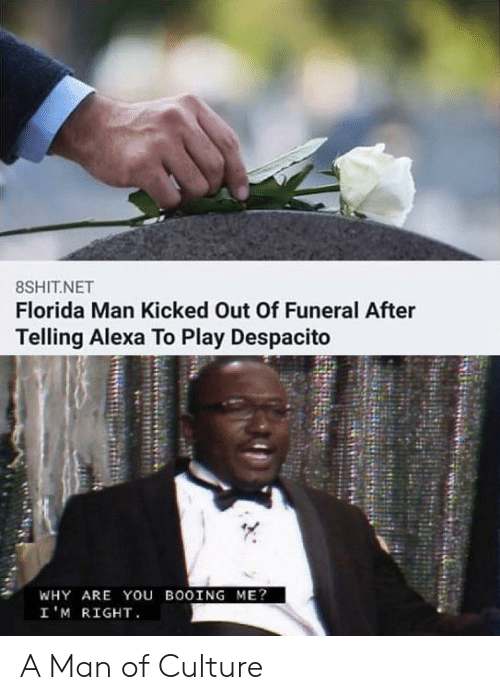Im Right: 8SHIT.NET  Florida Man Kicked Out Of Funeral After  Telling Alexa To Play Despacito  WHY ARE You BOOING ME?  I'M RIGHT A Man of Culture