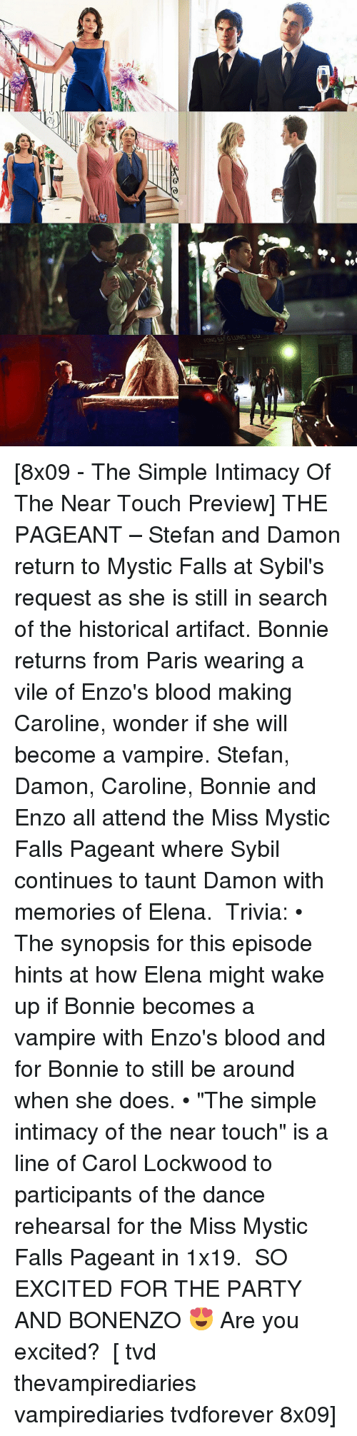 "Memes, Paris, and Historical: [8x09 - The Simple Intimacy Of The Near Touch Preview] THE PAGEANT – Stefan and Damon return to Mystic Falls at Sybil's request as she is still in search of the historical artifact. Bonnie returns from Paris wearing a vile of Enzo's blood making Caroline, wonder if she will become a vampire. Stefan, Damon, Caroline, Bonnie and Enzo all attend the Miss Mystic Falls Pageant where Sybil continues to taunt Damon with memories of Elena. ⠀ Trivia: • The synopsis for this episode hints at how Elena might wake up if Bonnie becomes a vampire with Enzo's blood and for Bonnie to still be around when she does. • ""The simple intimacy of the near touch"" is a line of Carol Lockwood to participants of the dance rehearsal for the Miss Mystic Falls Pageant in 1x19. ⠀ SO EXCITED FOR THE PARTY AND BONENZO 😍 Are you excited? ⠀ [ tvd thevampirediaries vampirediaries tvdforever 8x09]"
